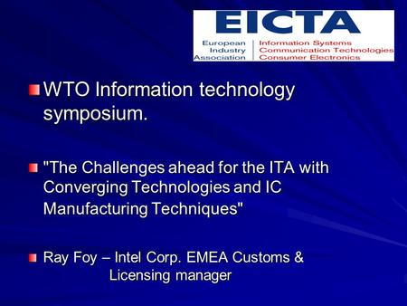WTO Information technology symposium. The Challenges ahead for the ITA with Converging Technologies and IC Manufacturing Techniques Ray Foy – Intel Corp.