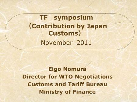 Eigo Nomura Director for WTO Negotiations Customs and Tariff Bureau Ministry of Finance TF symposium Contribution by Japan Customs November 2011.