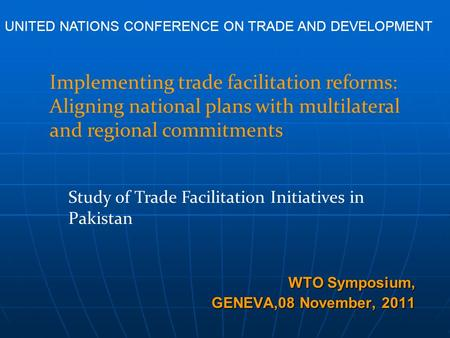 WTO Symposium, GENEVA,08 November, 2011 Study of Trade Facilitation Initiatives in Pakistan Implementing trade facilitation reforms: Aligning national.
