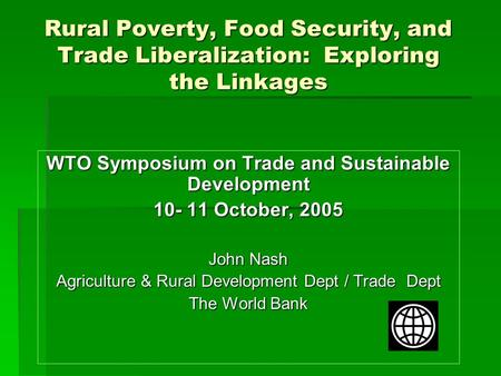 Rural Poverty, Food Security, and Trade Liberalization: Exploring the Linkages WTO Symposium on Trade and Sustainable Development 10- 11 October, 2005.
