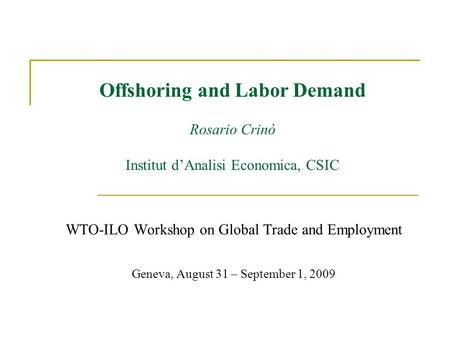 Offshoring and Labor Demand Rosario Crinò Institut dAnalisi Economica, CSIC WTO-ILO Workshop on Global Trade and Employment Geneva, August 31 – September.
