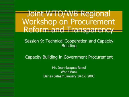 Joint WTO/WB Regional Workshop on Procurement Reform and Transparency Session 9: Technical Cooperation and Capacity Building Capacity Building in Government.