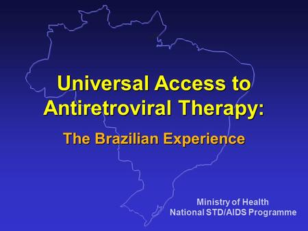 Ministry of Health National STD/AIDS Programme Universal Access to Antiretroviral Therapy: The Brazilian Experience.