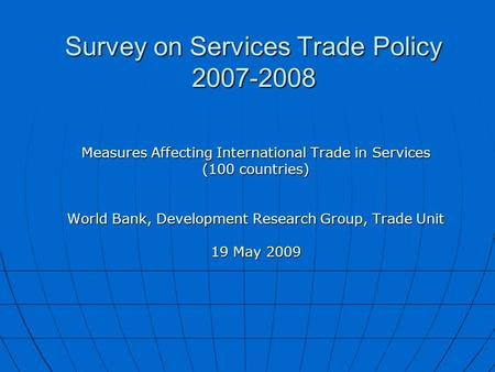 Survey on Services Trade Policy 2007-2008 Measures Affecting International Trade in Services (100 countries) World Bank, Development Research Group, Trade.