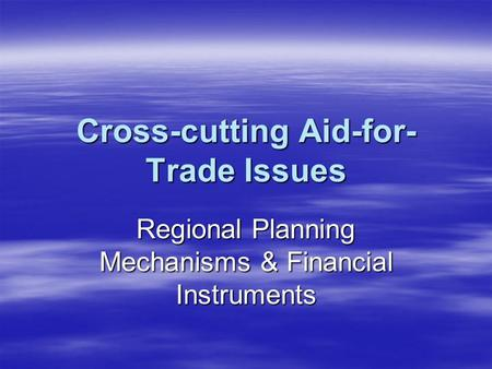 Cross-cutting Aid-for- Trade Issues Regional Planning Mechanisms & Financial Instruments.