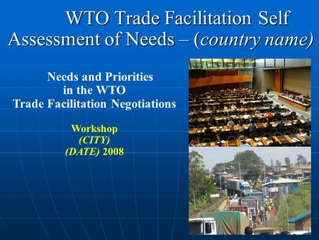 WTO Trade Facilitation Self Assessment of Needs – (country name)