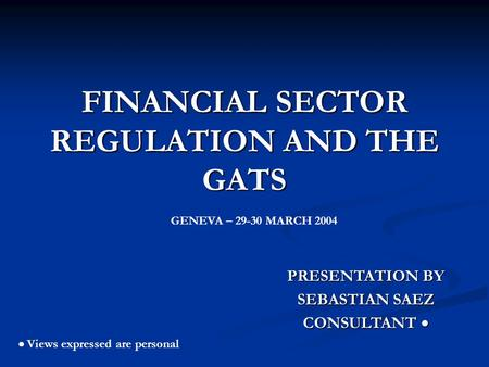 FINANCIAL SECTOR REGULATION AND THE GATS PRESENTATION BY SEBASTIAN SAEZ CONSULTANT CONSULTANT Views expressed are personal GENEVA – 29-30 MARCH 2004.