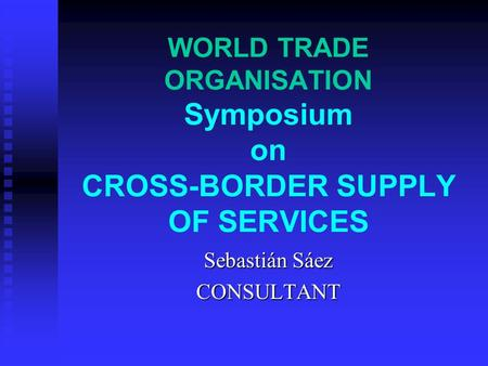 WORLD TRADE ORGANISATION Symposium on CROSS-BORDER SUPPLY OF SERVICES Sebastián Sáez CONSULTANT.