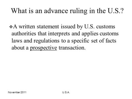 November 2011U.S.A. What is an advance ruling in the U.S.? A written statement issued by U.S. customs authorities that interprets and applies customs laws.