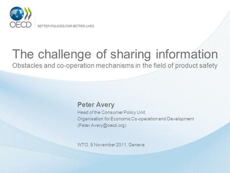 The challenge of sharing information Obstacles and co-operation mechanisms in the field of product safety Peter Avery Head of the Consumer Policy Unit.