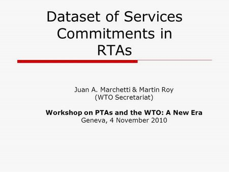 Dataset of Services Commitments in RTAs Juan A. Marchetti & Martin Roy (WTO Secretariat) Workshop on PTAs and the WTO: A New Era Geneva, 4 November 2010.