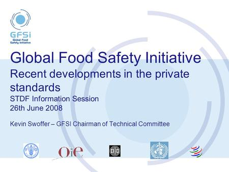 Global Food Safety Initiative Recent developments in the private standards STDF Information Session 26th June 2008 Kevin Swoffer – GFSI Chairman of Technical.