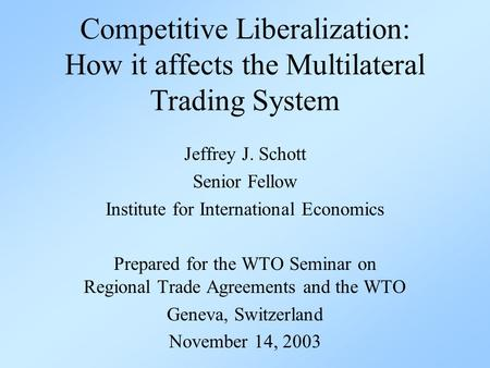 Competitive Liberalization: How it affects the Multilateral Trading System Jeffrey J. Schott Senior Fellow Institute for International Economics Prepared.