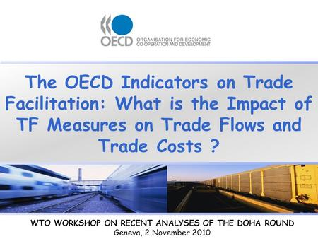 The OECD Indicators on Trade Facilitation: What is the Impact of TF Measures on Trade Flows and Trade Costs ? WTO WORKSHOP ON RECENT ANALYSES OF THE DOHA.