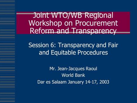Joint WTO/WB Regional Workshop on Procurement Reform and Transparency Session 6: Transparency and Fair and Equitable Procedures Mr. Jean-Jacques Raoul.