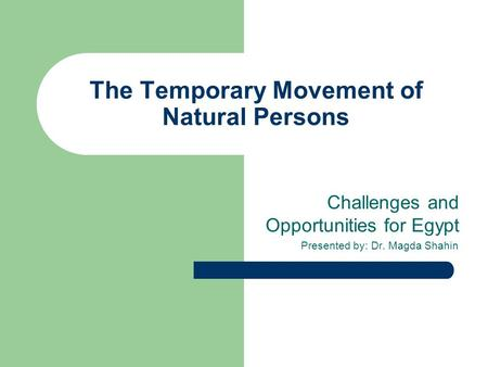 The Temporary Movement of Natural Persons Challenges and Opportunities for Egypt Presented by: Dr. Magda Shahin.