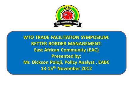 WTO TRADE FACILITATION SYMPOSIUM: BETTER BORDER MANAGEMENT: East African Community (EAC) Presented by: Mr. Dickson Poloji, Policy Analyst, EABC 13-15 th.