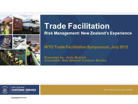 Trade Facilitation Risk Management: New Zealands Experience WTO Trade Facilitation Symposium, July 2012 Presented by: Andy Badrick Counsellor, New Zealand.