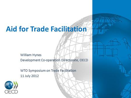 Aid for Trade Facilitation William Hynes Development Co-operation Directorate, OECD WTO Symposium on Trade Facilitation 11 July 2012.