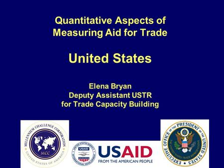 Quantitative Aspects of Measuring Aid for Trade United States Elena Bryan Deputy Assistant USTR for Trade Capacity Building.