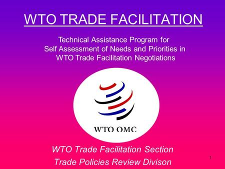 1 WTO TRADE FACILITATION WTO Trade Facilitation Section Trade Policies Review Divison Technical Assistance Program for Self Assessment of Needs and Priorities.