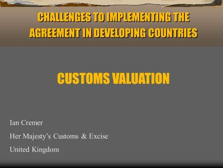 CHALLENGES TO IMPLEMENTING THE AGREEMENT IN DEVELOPING COUNTRIES Ian Cremer Her Majestys Customs & Excise United Kingdom CUSTOMS VALUATION.