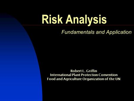 Risk Analysis Fundamentals and Application Robert L. Griffin International Plant Protection Convention Food and Agriculture Organization of the UN.