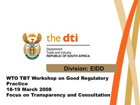 Division: EIDD WTO TBT Workshop on Good Regulatory Practice 18-19 March 2008 Focus on Transparency and Consultation.