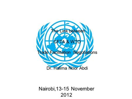 Nairobi,13-15 November 2012 The Link between CFTA & WTO Trade Facilitation Negotiations Dr. Halima Noor Abdi.