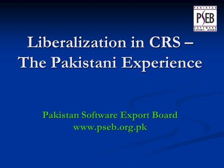 Liberalization in CRS – The Pakistani Experience Pakistan Software Export Board www.pseb.org.pk.