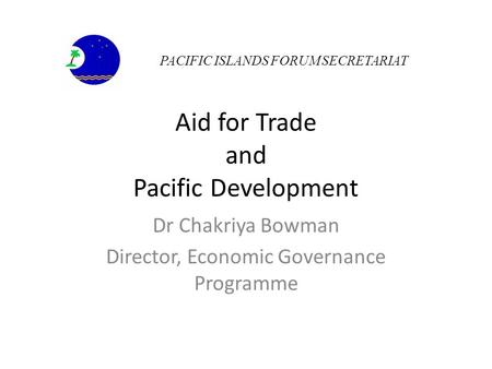 Aid for Trade and Pacific Development Dr Chakriya Bowman Director, Economic Governance Programme PACIFIC ISLANDS FORUM SECRETARIAT.