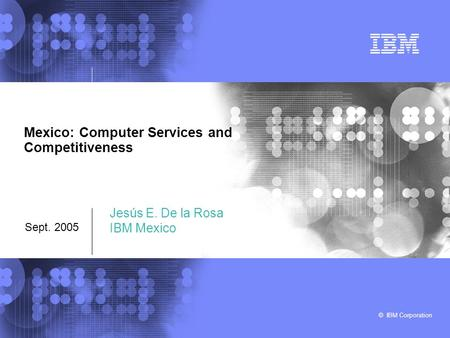 © IBM Corporation Mexico: Computer Services and Competitiveness Sept. 2005 Jesús E. De la Rosa IBM Mexico.
