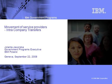 © 2008 IBM Corporation IBM Government Programs | Movement of service providers - Intra Company Transfers Jolanta Jaworska Government Programs Executive.