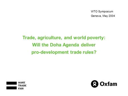 WTO Symposium Geneva, May 2004 Trade, agriculture, and world poverty: Will the Doha Agenda deliver pro-development trade rules?