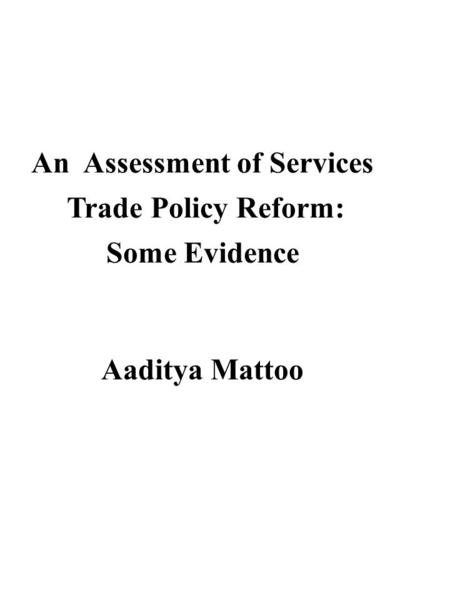 An Assessment of Services Trade Policy Reform: Some Evidence Aaditya Mattoo.