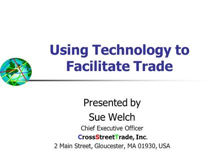 Using Technology to Facilitate Trade Presented by Sue Welch Chief Executive Officer CrossStreetTrade, Inc. 2 Main Street, Gloucester, MA 01930, USA.