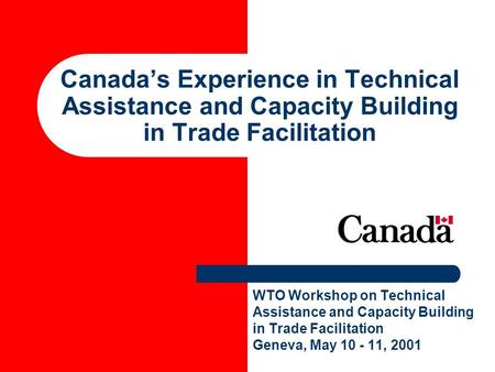 Canadas Experience in Technical Assistance and Capacity Building in Trade Facilitation WTO Workshop on Technical Assistance and Capacity Building in Trade.