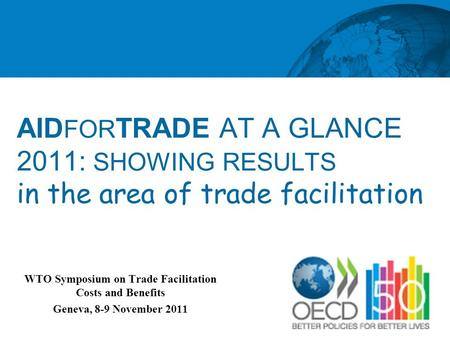 AID FOR TRADE AT A GLANCE 2011: SHOWING RESULTS in the area of trade facilitation WTO Symposium on Trade Facilitation Costs and Benefits Geneva, 8-9 November.