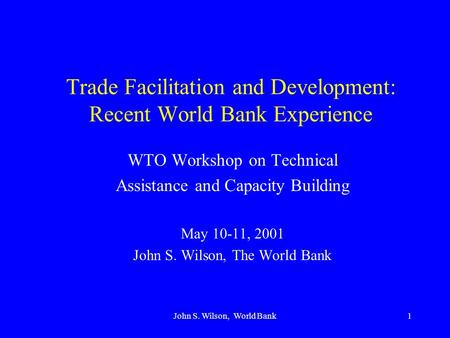 John S. Wilson, World Bank1 Trade Facilitation and Development: Recent World Bank Experience WTO Workshop on Technical Assistance and Capacity Building.
