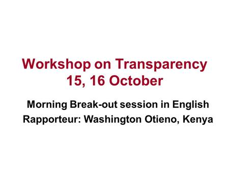 Workshop on Transparency 15, 16 October Morning Break-out session in English Rapporteur: Washington Otieno, Kenya.