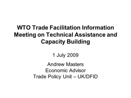 WTO Trade Facilitation Information Meeting on Technical Assistance and Capacity Building 1 July 2009 Andrew Masters Economic Advisor Trade Policy Unit.