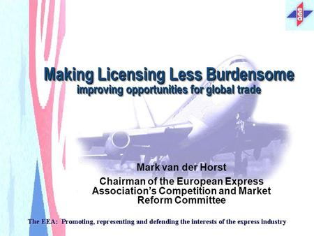 Making Licensing Less Burdensome improving opportunities for global trade Mark van der Horst Chairman of the European Express Associations Competition.