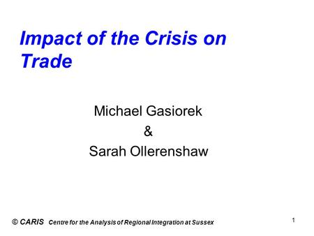 Impact of the Crisis on Trade © CARIS Centre for the Analysis of Regional Integration at Sussex 1 Michael Gasiorek & Sarah Ollerenshaw.