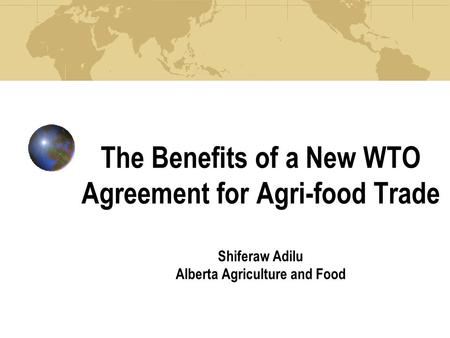 The Benefits of a New WTO Agreement for Agri-food Trade Shiferaw Adilu Alberta Agriculture and Food.