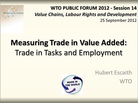 Measuring Trade in Value Added: Trade in Tasks and Employment Hubert Escaith WTO WTO PUBLIC FORUM 2012 - Session 14 Value Chains, Labour Rights and Development.