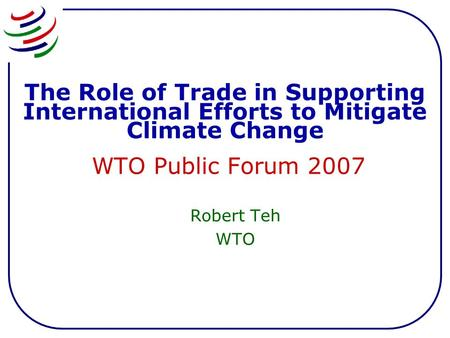 The Role of Trade in Supporting International Efforts to Mitigate Climate Change WTO Public Forum 2007 Robert Teh WTO.