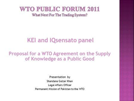 KEI and IQsensato panel Proposal for a WTO Agreement on the Supply of Knowledge as a Public Good Presentation by Shandana Gulzar Khan Legal Affairs Officer.