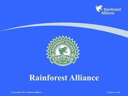 October 5, 2007© Copyright 2007. Rainforest Alliance Rainforest Alliance.