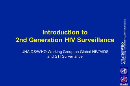 UNAIDS/WHO Working Group on Global HIV/AIDS/STI Surveillance Introduction to 2nd Generation HIV Surveillance UNAIDS/WHO Working Group on Global HIV/AIDS.