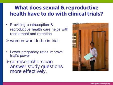 Www.global-campaign.org What does sexual & reproductive health have to do with clinical trials? Providing contraception & reproductive health care helps.